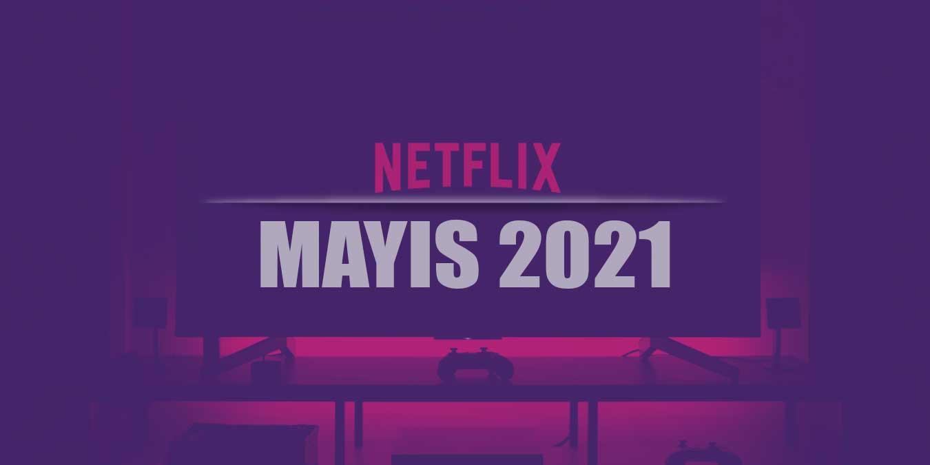 Netflix Mayıs 2021 Takvimi – En Yeni 56 Netflix Dizisi ve Filmi