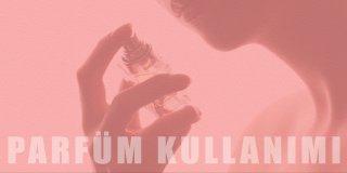 Parfüm Kullanımı İle İlgili Her Şey!